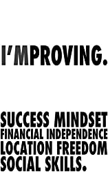 I'mproving: Success mindset, financial independence, location freedom, social skills.