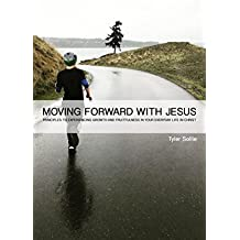 MOVING FORWARD WITH JESUS: PRINCIPLES TO EXPERIENCING GROWTH AND FRUITFULNESS IN YOUR EVERYDAY LIFE IN CHRIST