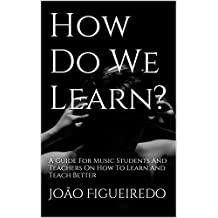 How Do We Learn?: A Guide For Music Students And Teachers On How To Learn And Teach Better