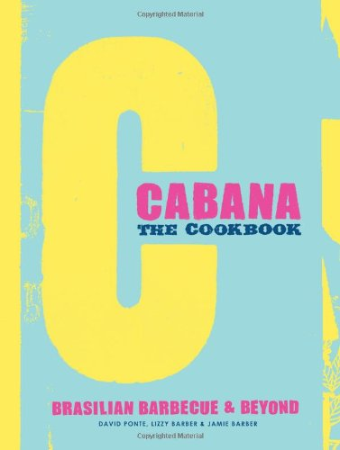 The Cabana Cookbook  Brasilian Barbecue And Beyond