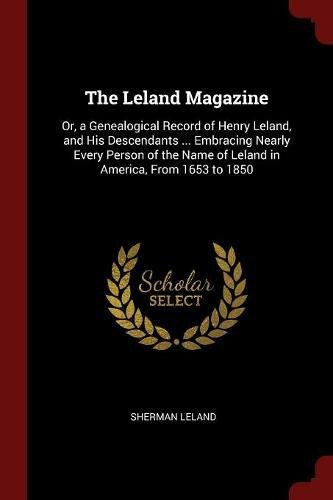 The Leland Magazine: Or, a Genealogical Record of Henry Leland, and His Descendants ... Embracing Nearly Every Person of the Name of Leland in America, From 1653 to 1850 pdf epub