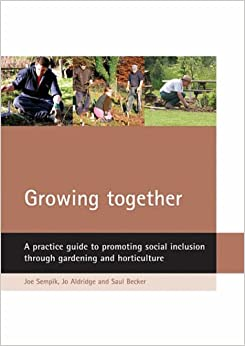 Growing together: A practice guide to promoting social inclusion through gardening and horticulture: A Practical Guide to Promoting Social Inclusion Through Gardening and Horticulture