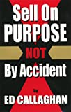Sell on Purpose, Not by Accident, Ed Callaghan, 1575028751