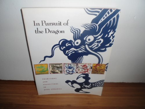 In Pursuit of the Dragon: Traditions and Transitions in Ming Ceramics (Qing Porcelain Dynasty)