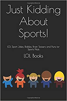 Just Kidding About Sports!: LOL Sport Jokes, Riddles, Brain Teasers and Puns for Sports Nuts (Just Kidding Joke Books)