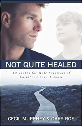 Not Quite Healed 40 Truths For Male Survivors Of Childhood Sexual Abuse Cecil Murphey Gary Roe 9780825442704 Amazon Books