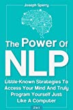 The Power Of NLP: Little-Known Strategies To Access Your Mind And Truly Program Yourself Just Like A Computer