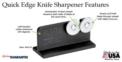 Rada Cutlery Quick Edge Knife Sharpener – Stainless Steel Wheels Made in the USA 3 KEEP KNIVES RAZOR SHARP – Keeping knives sharp is important for safety and optimal performance.  This easy to use knife sharpener will keep all your knives razor sharp. STAINLESS STEEL WHEELS – The hardened, high carbon stainless steel wheels intersect so you can sharpen both sides of the blade at the same time. PORTABLE AND STURDY – The black nylon base is easy to hold in place while sharpening.  The knife sharpener is portable making it ideal for hunters and fishermen that need to keep their field knife sharp.