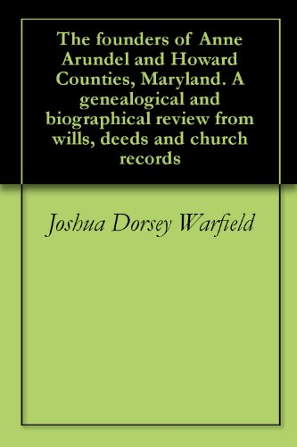 The founders of Anne Arundel and Howard Counties, Maryland  A genealogical  and biographical review from wills, deeds and church records
