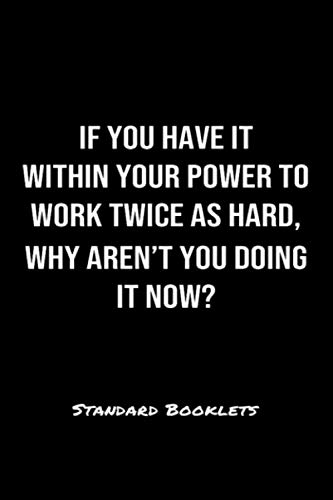 If You Have It Within Your Power To Work Twice As Hard Why Aren't You Doing It Now?: A softcover blank lined notebook to jot down business ideas, record daily events and ponder life's big questions. (Doing It Now)