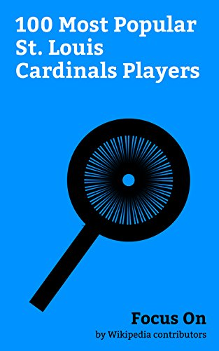(Focus On: 100 Most Popular St. Louis Cardinals Players: Albert Pujols, Yadier Molina, Mark McGwire, Bob Uecker, Carlos Beltrán, Matt Holliday, Rick Ankiel, Joe Torre, Joe Girardi, Roger Maris, etc.)