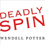 Deadly Spin: An Insurance Company Insider Speaks Out on How Corporate PR Is Killing Health Care and Deceiving Americans | Wendell Potter