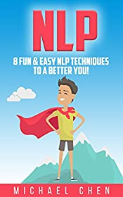 NLP: 8 Fun & Easy NLP Techniques To A Better You! (NLP, Neuro-Linguistic Programming, Mind Control, Self-Hypnosis, Human Behavior, Self-Help)