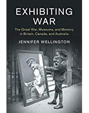 Exhibiting War: The Great War, Museums, and Memory in Britain, Canada, and Australia
