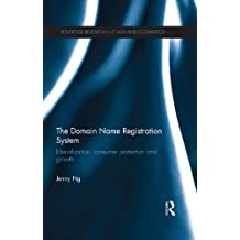 The Domain Name Registration System: Liberalisation, Consumer Protection and Growth (Routledge Research in Information Technology and E-Commerce Law)