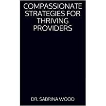 Compassionate Strategies For Thriving Providers: 8 Simple Steps To Help You Run The Practice Of Your Dreams