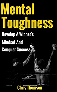 Mental Toughness: Develop a Winner's Mindset And Conquer Success (Gain Incredible Self Confidence, Motivation & True Discipline)