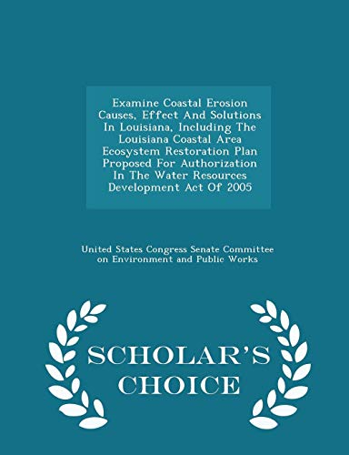 (Examine Coastal Erosion Causes, Effect And Solutions In Louisiana, Including The Louisiana Coastal Area Ecosystem Restoration Plan Proposed For ... Act Of 2005 - Scholar's Choice Edition)
