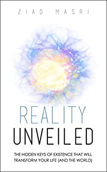 Reality Unveiled: The Hidden Keys of Existence That Will Transform Your Life (and the World) by [Masri, Ziad]