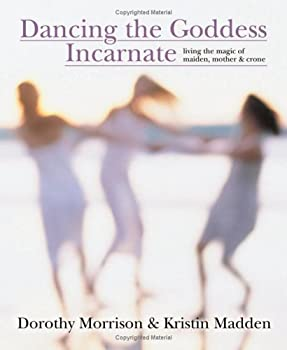 Dancing the Goddess Incarnate: Living the Magic of Maiden, Mother & Crone 0738706361 Book Cover