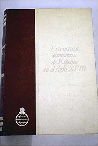 Estructura económica de España en el siglo XVIII Publicaciones del Fondo para la Investigación Económica y Social de la Confederación Española de Cajas de ...