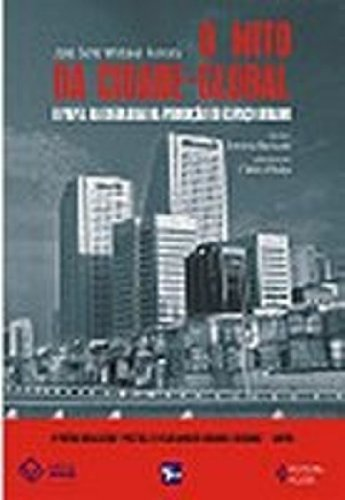 O Mito Da Cidade Global. O Papel Da Ideologia Na Produção Do Espaco Urbano