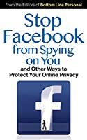 Stop Facebook from Spying on You…: And Other Ways to Protect Your Online Privacy Front Cover