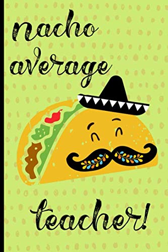 Nacho Average Teacher: Notebook, Perfect gift for teacher from student. Great for Appreciation Day, End of year, Leaving, Graduation,Retirement (more useful than a card) (Best Teacher Student Jokes)