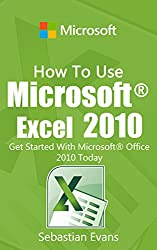 How To Use Microsoft Excel 2010: Get Started With Microsoft Excel 2010 Today (The Microsoft Office Series) (English Edition)