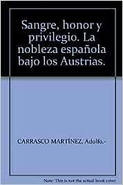 Sangre, honor y privilegio. La nobleza española bajo los Austrias. Tapa blan...: Amazon.es: CARRASCO MARTÍNEZ, Adolfo.-: Libros
