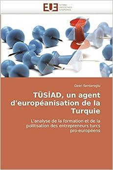 TÜS?AD, un agent d'européanisation de la Turquie: L'analyse de la formation et de la politisation des entrepreneurs turcs pro-européens (Omn.Univ.Europ.)