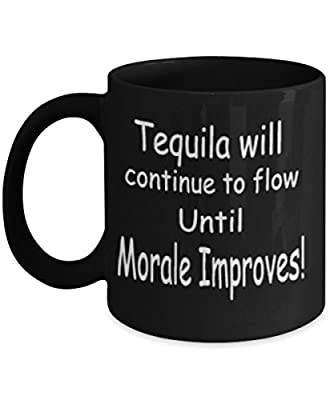 Tequila Will Continue To Flow Until Morale Improves Mug Black Unique Birthday, Special Or Funny Occasion Gift. Best 11 Oz Ceramic Novelty Cup for Coffee, Tea Or Toddy