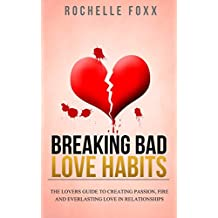 Relationships: Dating - Creating Passion, Fire and Limitless Love in Relationships - Finally Breaking Bad Love Habits