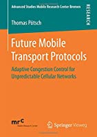 Future Mobile Transport Protocols: Adaptive Congestion Control for Unpredictable Cellular Networks Front Cover