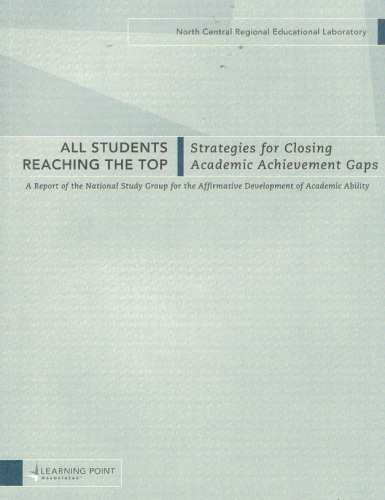 All Students Reaching the Top: Strategies for Closing Academic Achievement Gaps (A Report of the National Study Group for the Affirmative Development of Academic Ability)