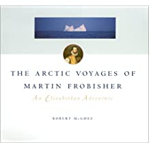 The Artic Voyages of Martin Frobisher : an Elizabeth Adventure