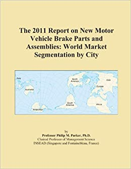 The 2011 Report on New Motor Vehicle Brake Parts and Assemblies: World Market Segmentation by City