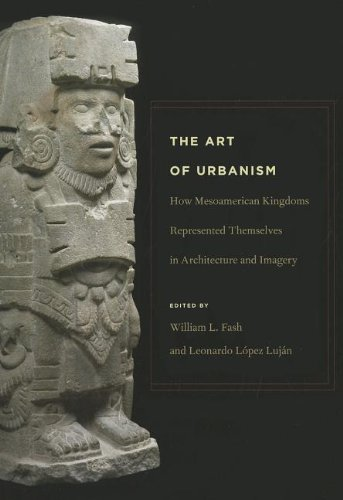 The Art of Urbanism: How Mesoamerican Kingdoms Represented Themselves in Architecture and Imagery (Dumbarton Oaks Pre-Columbian Symposia and Colloquia)