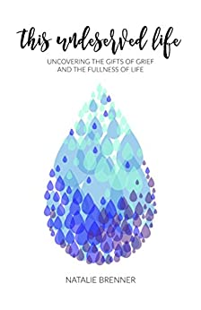This Undeserved Life: Uncovering the gifts of grief and the fullness of life by [Brenner, Natalie]