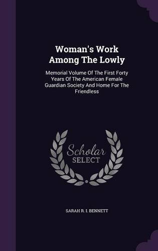 Download Woman's Work Among the Lowly: Memorial Volume of the First Forty Years of the American Female Guardian Society and Home for the Friendless ebook