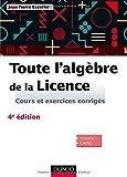 Toute l'algèbre de la Licence - 4e éd. - Cours et exercices corrigés