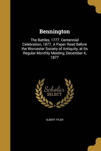 Bennington: The Battles, 1777. Centennial Celebration, 1877. a Paper Read Before the Worcester Society of Antiquity, at Its Regular Monthly Meeting, December 4, 1877