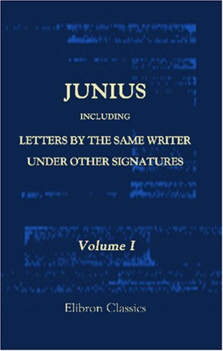 Download Junius: Including Letters by the Same Writer under Other Signatures: With New Evidence as to the Authorship, and an Analysis by the late Sir Harris ... Originally Published, with Illustrative Notes PDF