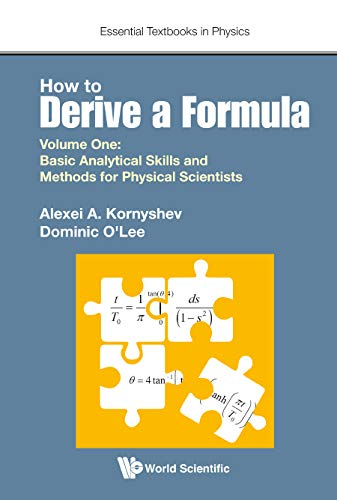 How To Derive A Formula - Volume I: Basic Analytical Skills And Methods For Physical Scientists (Essential Textbooks in Physics) Alexei Kornyshev