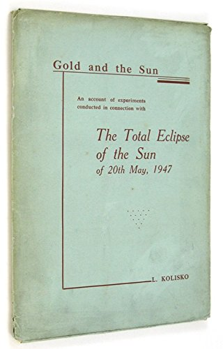 Gold and the Sun - An Account of Experiments Conducted in Connection with the Total Eclipse of the Sun of 20th May, 1947