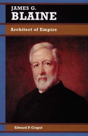 James G. Blaine: Architect of Empire (Biographies in American Foreign Policy)