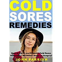 Cold Sores Remedies: How to Treat and Reverse Cold Sores Naturally -- WITHOUT Drugs or Surgery!