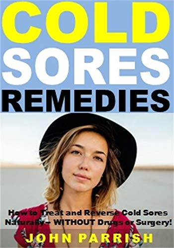 Cold Sores Remedies: How to Treat and Reverse Cold Sores Naturally -- WITHOUT Drugs or Surgery! by [Parrish, John]