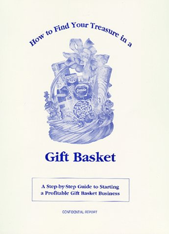 How to Find Your Treasure in a Gift Basket: A Step-By-Step Guide to Starting Your Own Profitable Gift Basket Business