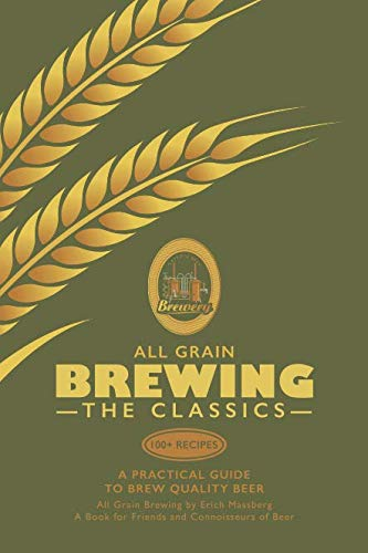 ALL GRAIN BREWING - THE CLASSICS: A Practical Guide to Brew Quality Beer by Mr Erich Massberg